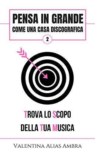 Pensa in grande come una casa discografica: 2.Trova lo scopo della tua musica (Italian Edition)