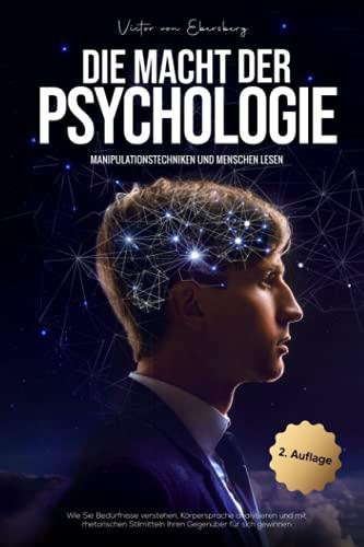 Die Macht der Psychologie - Manipulationstechniken und Menschen lesen: Wie Sie Bedürfnisse verstehen, Körpersprache analysieren und mit rhetorischen Stilmitteln Ihren Gegenüber für sich gewinnen