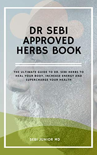 DR SEBI APPROVED HERBS BOOK: The ultimate guide to dr.sebi herbs to heal your body, increase energy and supercharge your health