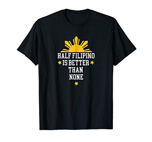 Half Filipino Is Better Than None Philippines Pinoy Shirt