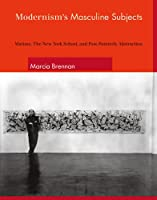 Modernism's Masculine Subjects: Matisse, the New York School, and Post-Painterly Abstraction (The MIT Press)
