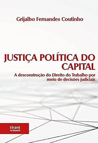 Justiça Política do Capital: a Desconstrução do Direito do Trabalho por Meio de Decisões Judiciais