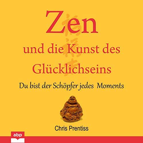 Zen und die Kunst des Glücklichseins: Du bist der Schöpfer jedes Moments