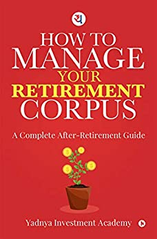How to manage your retirement Corpus : A complete after retirement guide by [Yadnya Investment Academy]
