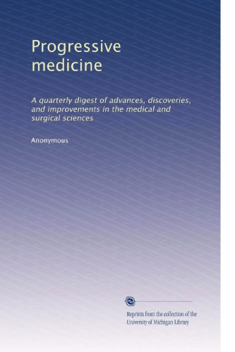 Progressive medicine: A quarterly digest of advances, discoveries, and improvements in the medical and surgical sciences
