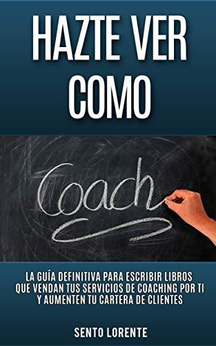 Hazte Ver Como Coach: La Guía Definitiva para Escribir Libros que Vendan tus Servicios de Coaching por Ti  y Aumenten tu Cartera de Clientes