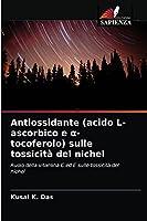Antiossidante (acido L-ascorbico e α-tocoferolo) sulle tossicità del nichel: Ruolo della vitamina C ed E sulle tossicità del nichel