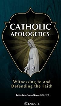Catholic Apologetics: Witnessing to and Defending the Faith by [Fr Peter Samuel Kucer MSA]