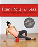 The Foam Roller for Legs: A Step-By-Step Handbook to Stretch, Strengthen and Roll Out Muscles, Eliminate Pain and Rehab and Rejuvenate Your Legs