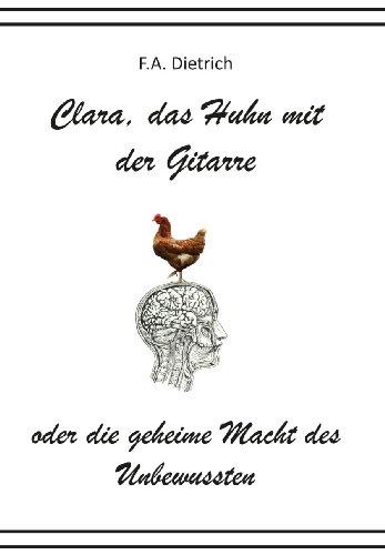 Clara, das Huhn mit der Gitarre oder die geheime Macht des Unbewussten