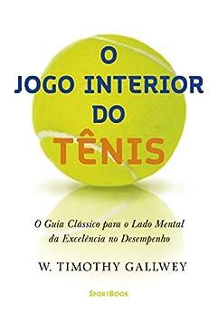 O jogo interior do tênis: O guia clássico para o lado mental da excelência no desempenho por [W. Timothy Gallwey, Alexandre Sanches Camacho]
