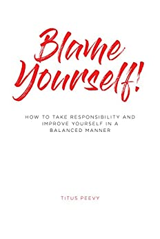 Blame Yourself!: How to Take Responsibility and Improve Yourself in a Balanced Manner by [Titus Peevy]