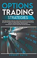 Options Trading Strategies: Best Beginners Guide On Learn How To Create Your Passive Income On Forex, Futures, Swing Trading & Stock Investing Quickly. Master Money Management Psychology & Start Your First Online Business