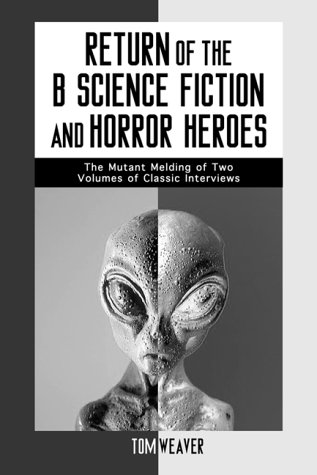Return of the B Science Fiction and Horror Movie Makers: Writers, Producers, Directors, Actors, Moguls and Makeup: The Mutant Melding of Two Volumes of Classic Interviews (McFarland Classics S.)