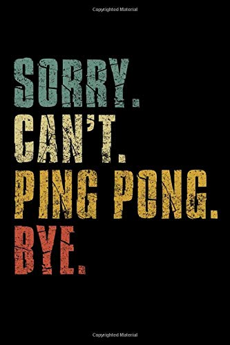 Sorry Can't Ping Pong Bye: Retro Vintage Ping Pong Daily Training Session Notebook Journal Funny Gift For Women Men Boys Girls Lined Notebook/ Journal Gift, 120 Pages, 6x9, Soft Cover, Matte Finish