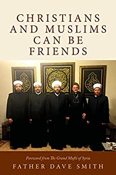 Christians and Muslims can be Friends by [Father Dave Smith, Dr Ahmad Badreddin Hassoun The Grand Mufti of Syria]