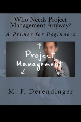 Who Needs Project Management Anyway?: A Primer for Beginners
