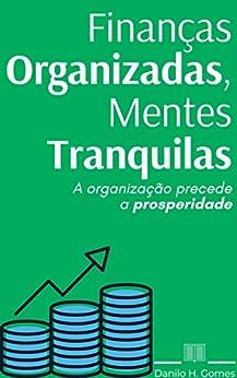 Finanças Organizadas, Mentes Tranquilas: A organização precede a prosperidade por [Danilo H. Gomes]