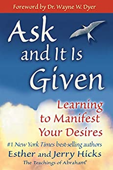 Ask and It Is Given: Learning to Manifest Your Desires (Law of Attraction Book 7) by [Esther Hicks, Jerry Hicks, Wayne W. Dyer]