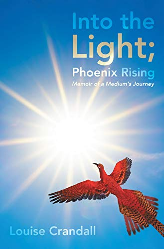 Book: Into the Light; Phoenix Rising - Memoir of a Medium's Journey by Louise Emily Crandall