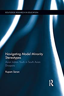 Navigating Model Minority Stereotypes: Asian Indian Youth in South Asian Diaspora (Routledge Research in Education)