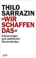 """""""Wir schaffen das"""": Erlaeuterungen zum politischen Wunschdenken"""