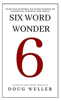 Six Word Wonder: Stories, poems, memoirs and jokes to entertain and amuse in only six words by [Doug Weller]