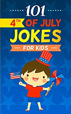 101 4th of July Jokes for Kids: The Patriotic Fourth of July Gift Book for Boys and Girls (Independence Day Joke Book)