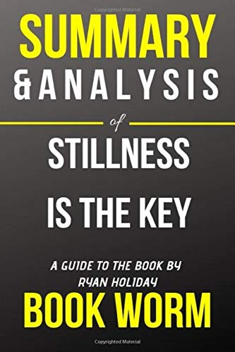 Summary & Analysis of Stillness is the Key || A Guide to the Book by Ryan Holiday