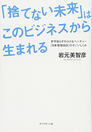 「捨てない未来」はこのビジネスから生まれる―――赤字知らずの小さなベンチャー「日本環境設計」のすごいしくみ