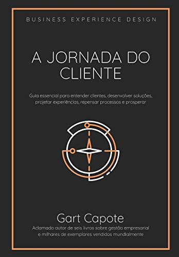 A Jornada do Cliente: Guia essencial para entender clientes, desenvolver soluções, projetar experiências, repensar processos e prosperar