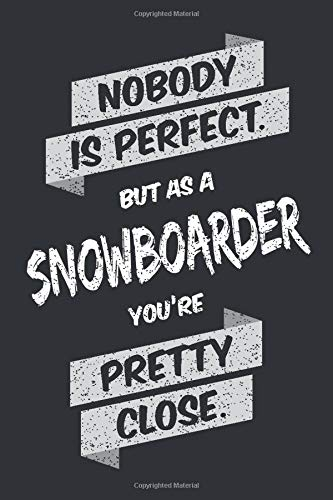Nobody is Perfect, But As a Snowboarder You're Pretty Close: Notebook and Journal in Dot Grid (6 x 9, Matt and Black Finish) as a Funny Gift for ... a Friend with the Passion for Snowboarding