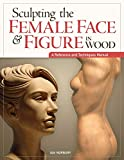 Sculpting the Female Face & Figure in Wood: A Reference and Techniques Manual (Fox Chapel Publishing)