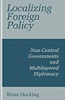 Localizing Foreign Policy: Non-Central Governments and Multilayered Diplomacy