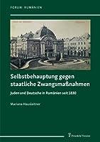 Selbstbehauptung gegen staatliche Zwangsmassnahmen: Juden und Deutsche in Rumaenien seit 1830