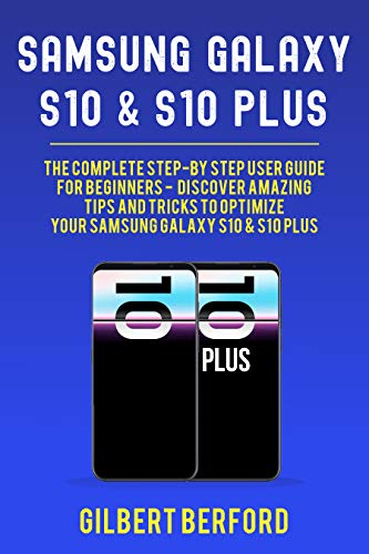Samsung Galaxy S10 and S10 Plus: The Complete Step-By-Step User Guide For Beginners - Discover Amazing Tips and Tricks to Optimize Your Samsung Galaxy S10 & S10 Plus (English Edition)
