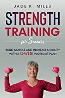 Strength Training for Seniors: Build Muscle and Increase Mobility With a 12-Week Workout Plan
