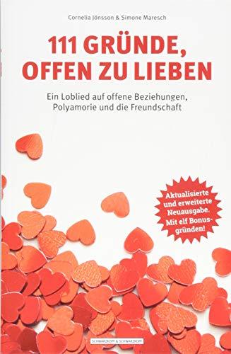 111 Gründe, offen zu lieben: Ein Loblied auf offene Beziehungen, Polyamorie und die Freundschaft - Aktualisierte und erweiterte Neuausgabe. Mit elf Bonusgründen!