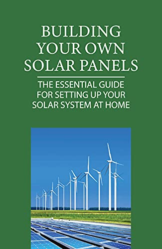 Building Your Own Solar Panels: The Essential Guide For Setting Up Your Solar System At Home: How To Hook Up Solar Panels To House (English Edition)