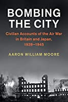Bombing the City: Civilian Accounts of the Air War in Britain and Japan, 1939–1945 (Studies in the Social and Cultural History of Modern Warfare)