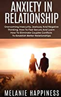 Anxiety in Relationship: Overcoming Insecurity, jealousy and Negative Thinking, how to Feel Secure and learn how to eliminate couples conflicts to establish better relationships