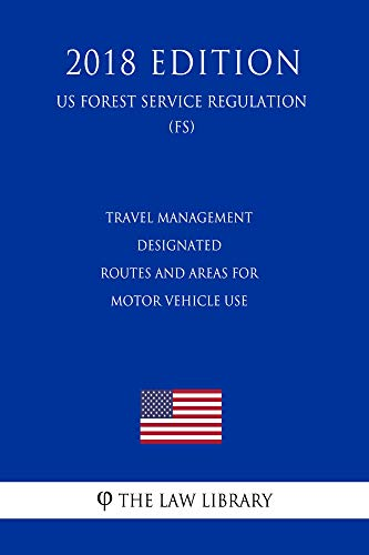 Travel Management - Designated Routes and Areas for Motor Vehicle Use (US Forest Service Regulation) (FS) (2018 Edition) (English Edition)