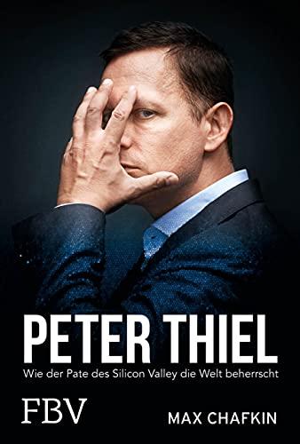 Peter Thiel – Facebook, PayPal, Palantir: Wie der Pate des Silicon Valley die Welt beherrscht
