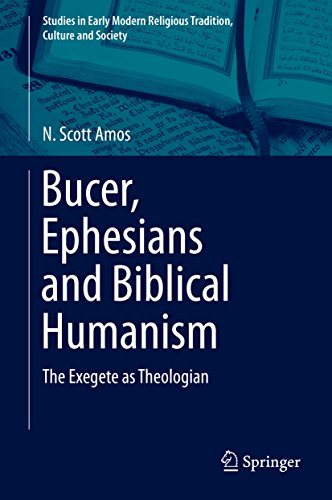 Bucer, Ephesians and Biblical Humanism: The Exegete as Theologian (Studies in Early Modern Religious Tradition, Culture and Society Book 7) (English Edition)