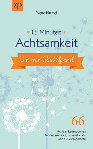 15 Minuten Achtsamkeit – die neue Glücksformel: 66 Achtsamkeitsübungen für Gelassenheit, Lebensfreude und Glücksmomente