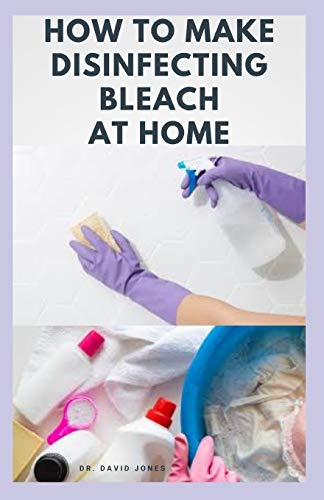 HOW TO MAKE DISINFECTING BLEACH AT HOME: Easy Step-by-Step Guide To Making Your Own Bleach to Disinfect Your Home