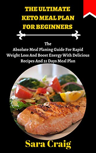 The Ultimate Keto Meal Plan For Beginners: The Absolute Meal Planing Guide For Rapid Weight Loss And Boost Energy With Delicious Recipes And 21 Days Meal Plan (English Edition)