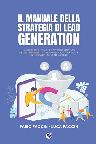 Il manuale della strategia di Lead Generation: La guida essenziale per attrarre contatti online interessati al tuo prodotto o servizio e trasformarli in clienti paganti.