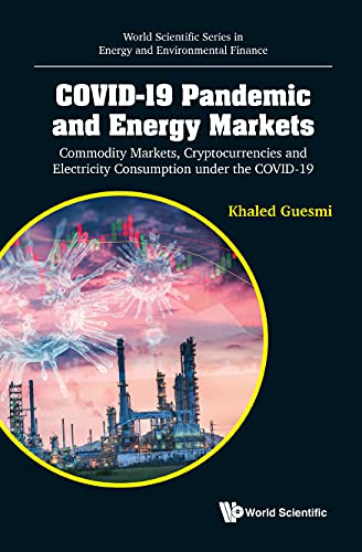 Covid-19 Pandemic and Energy Markets: Commodity Markets, Cryptocurrencies and Electricity Consumption Under the Covid-19 (World Scientific Energy and Environmental Finance)