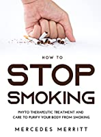 HOW TO Stop Smoking: Phyto Therapeutic Treatment and Care to Purify Your Body from Smoking